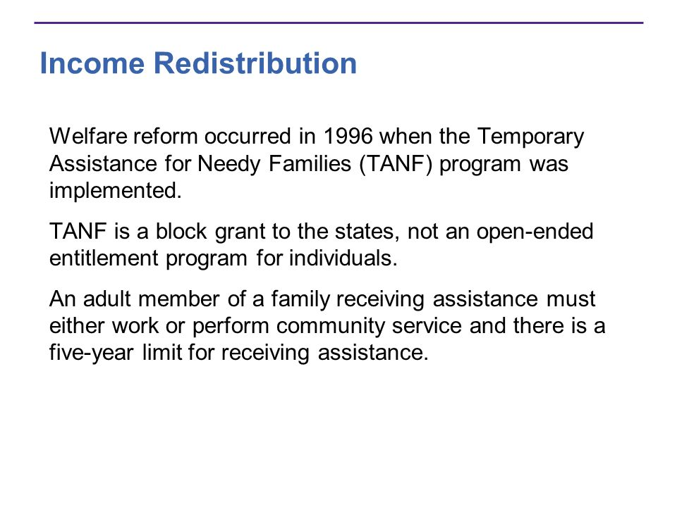 Income Redistribution Welfare reform occurred in 1996 when the Temporary Assistance for Needy Families (TANF) program was implemented. TANF is a block