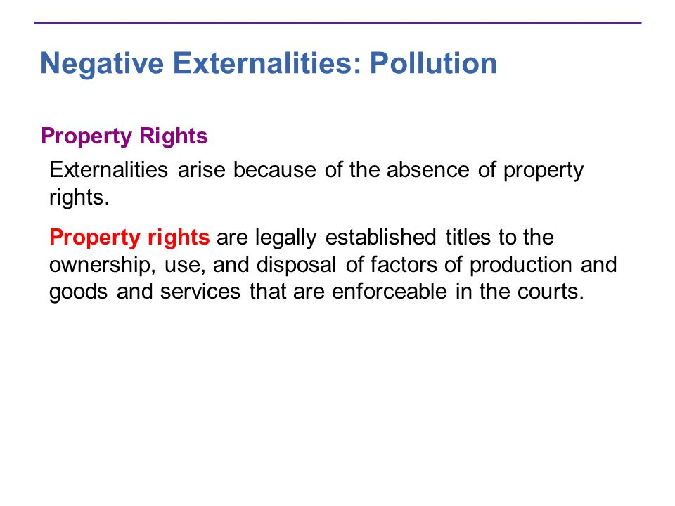 Property Rights Externalities arise because of the absence of property rights. Property rights are legally established titles to the ownership, use, a