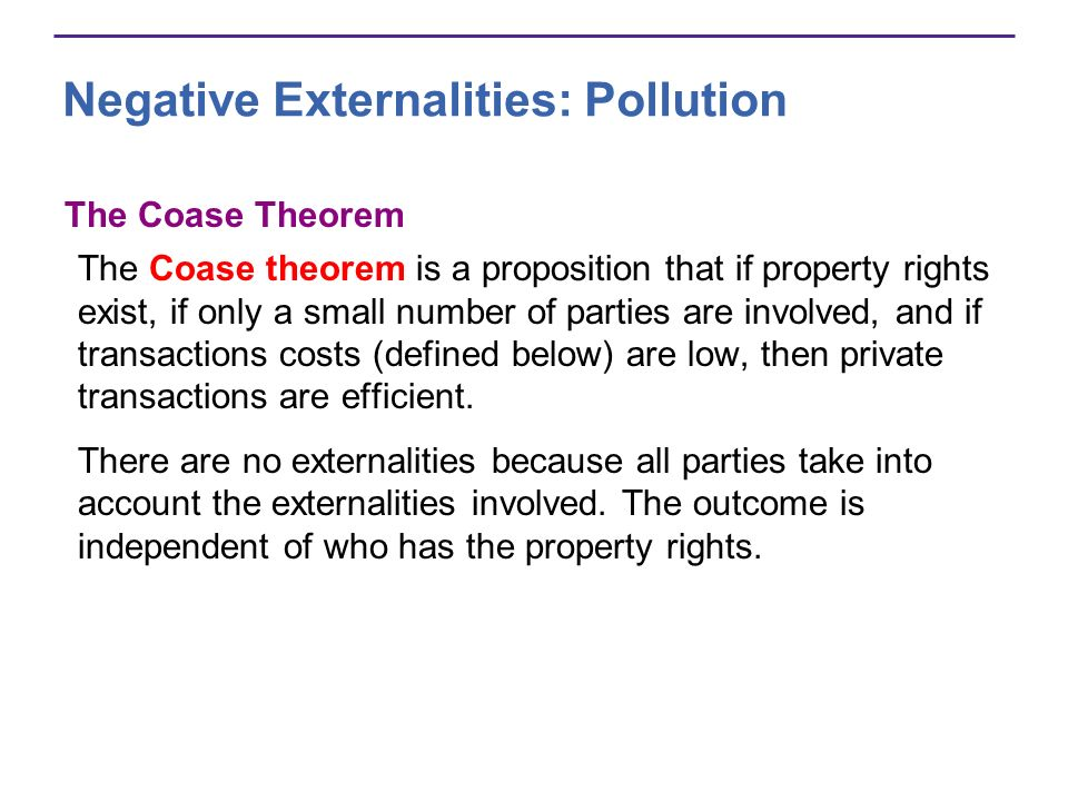 The Coase Theorem The Coase theorem is a proposition that if property rights exist, if only a small number of parties are involved, and if transaction