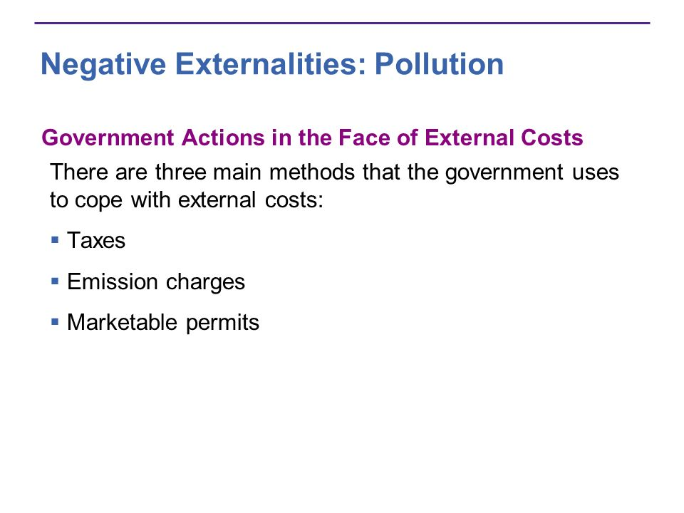 Negative Externalities: Pollution Government Actions in the Face of External Costs There are three main methods that the government uses to cope with