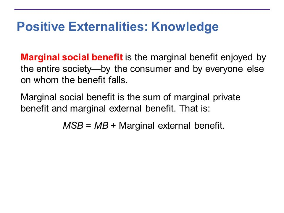 Positive Externalities: Knowledge Marginal social benefit is the marginal benefit enjoyed by the entire societyby the consumer and by everyone else on