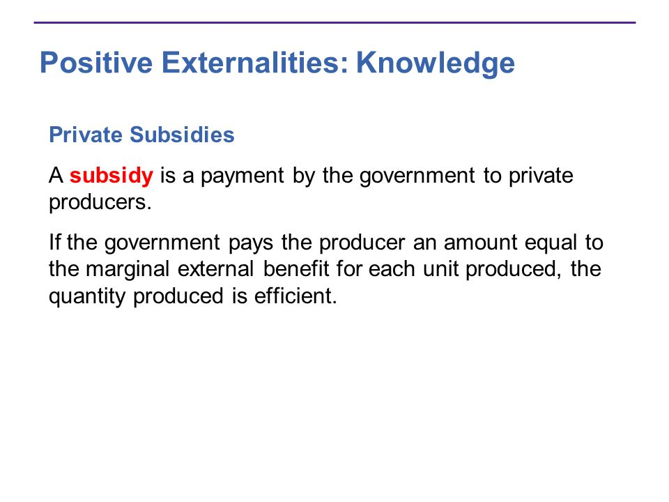 Private Subsidies A subsidy is a payment by the government to private producers. If the government pays the producer an amount equal to the marginal e
