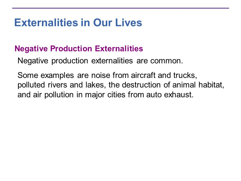 Externalities in Our Lives Negative Production Externalities Negative production externalities are common. Some examples are noise from aircraft and t