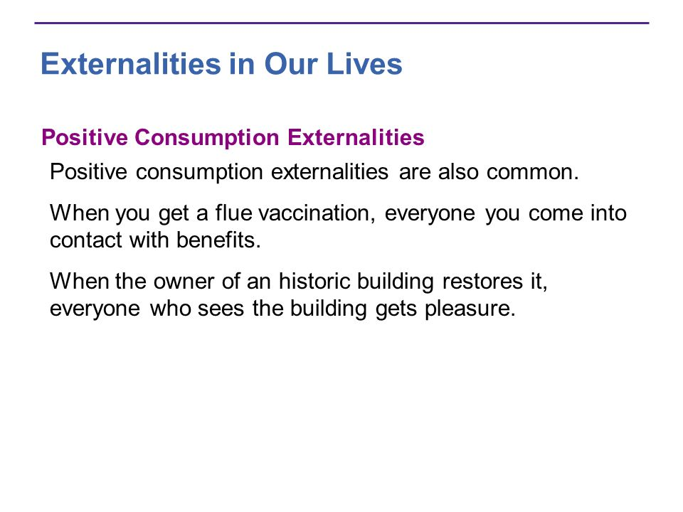 Externalities in Our Lives Positive Consumption Externalities Positive consumption externalities are also common. When you get a flue vaccination, eve