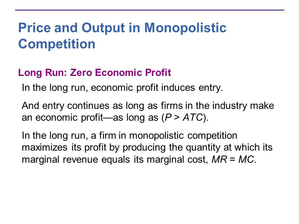 Price and Output in Monopolistic Competition Long Run: Zero Economic Profit In the long run, economic profit induces entry. And entry continues as lon