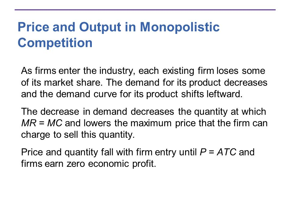 Price and Output in Monopolistic Competition As firms enter the industry, each existing firm loses some of its market share. The demand for its produc