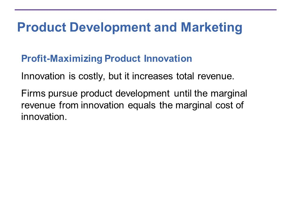 Product Development and Marketing Profit-Maximizing Product Innovation Innovation is costly, but it increases total revenue. Firms pursue product deve