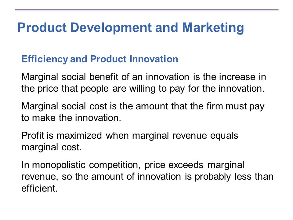 Product Development and Marketing Efficiency and Product Innovation Marginal social benefit of an innovation is the increase in the price that people