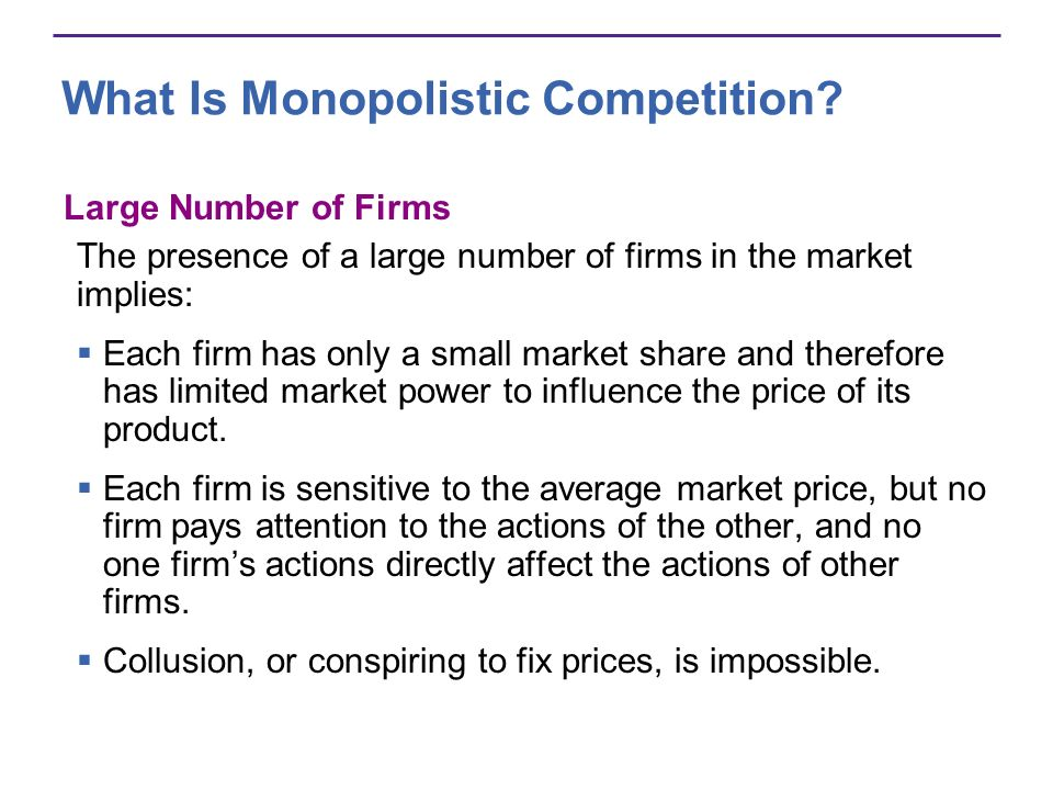 What Is Monopolistic Competition? Large Number of Firms The presence of a large number of firms in the market implies: Each firm has only a small mark