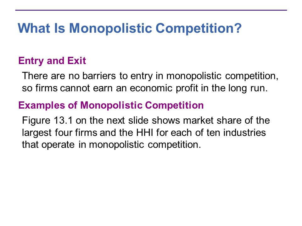 What Is Monopolistic Competition? Entry and Exit There are no barriers to entry in monopolistic competition, so firms cannot earn an economic profit i