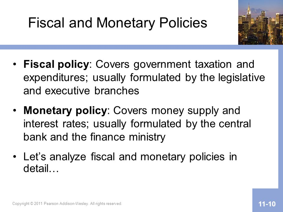 Copyright © 2011 Pearson Addison-Wesley. All rights reserved. 11-10 Fiscal and Monetary Policies Fiscal policy: Covers government taxation and expendi