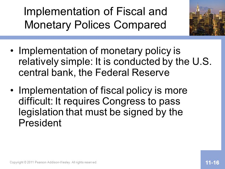 Copyright © 2011 Pearson Addison-Wesley. All rights reserved. 11-16 Implementation of Fiscal and Monetary Polices Compared Implementation of monetary
