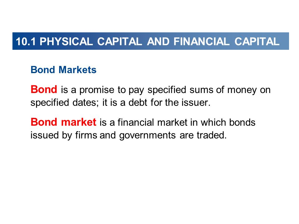 Bond Markets Bond is a promise to pay specified sums of money on specified dates; it is a debt for the issuer. Bond market is a financial market in wh