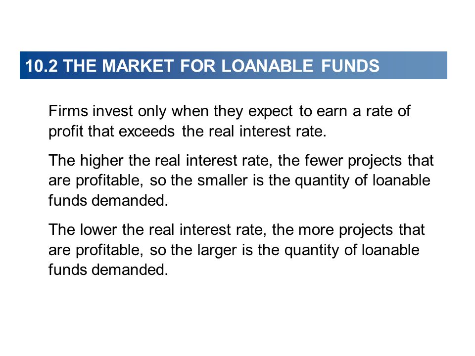 10.2 THE MARKET FOR LOANABLE FUNDS Firms invest only when they expect to earn a rate of profit that exceeds the real interest rate. The higher the rea