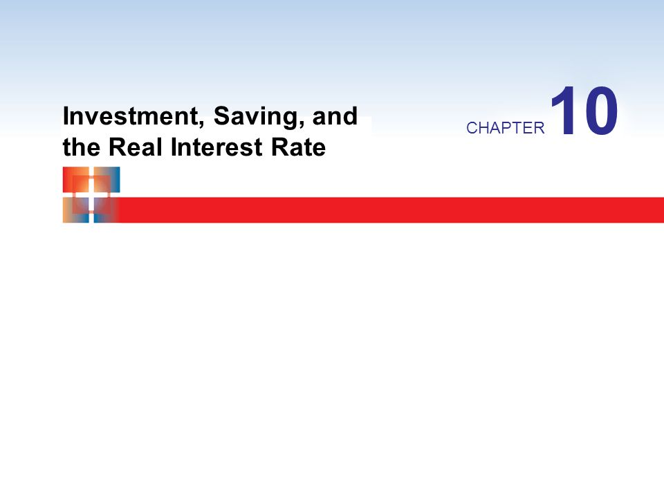 Investment, Saving, and the Real Interest Rate CHAPTER 10
