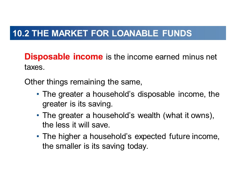 10.2 THE MARKET FOR LOANABLE FUNDS Disposable income is the income earned minus net taxes. Other things remaining the same, The greater a households d