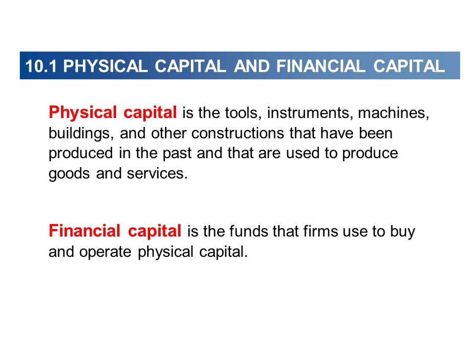 Physical capital is the tools, instruments, machines, buildings, and other constructions that have been produced in the past and that are used to prod