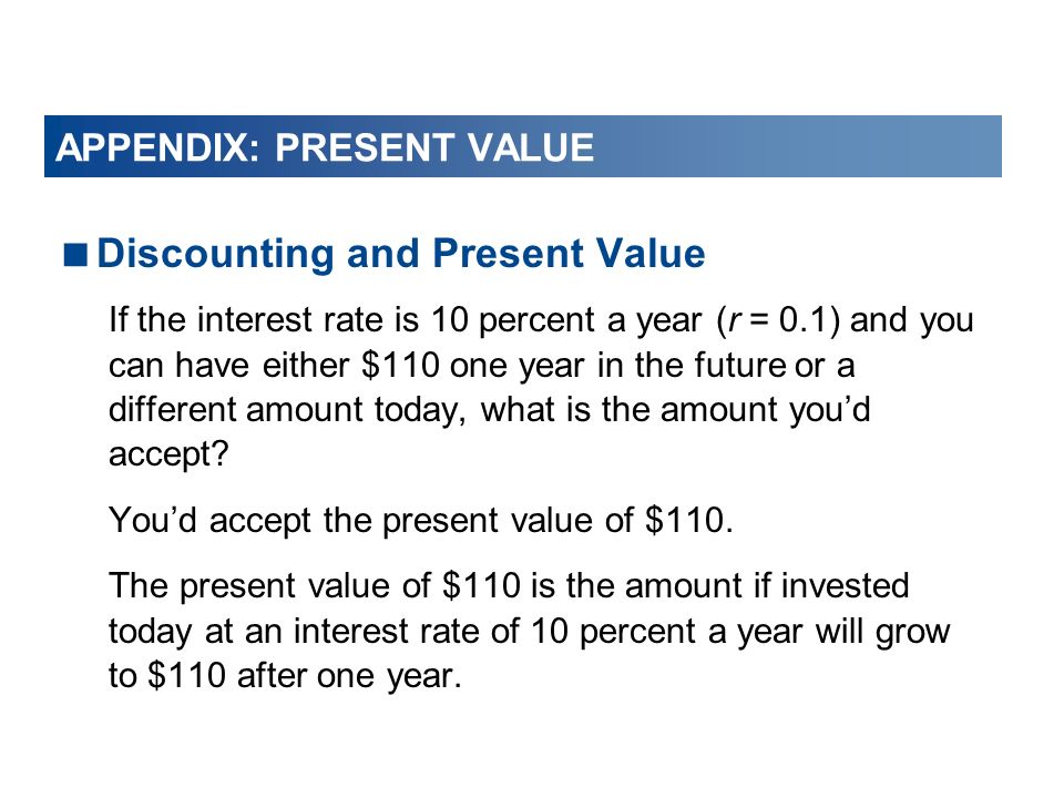 Discounting and Present Value If the interest rate is 10 percent a year (r = 0.1) and you can have either $110 one year in the future or a different a