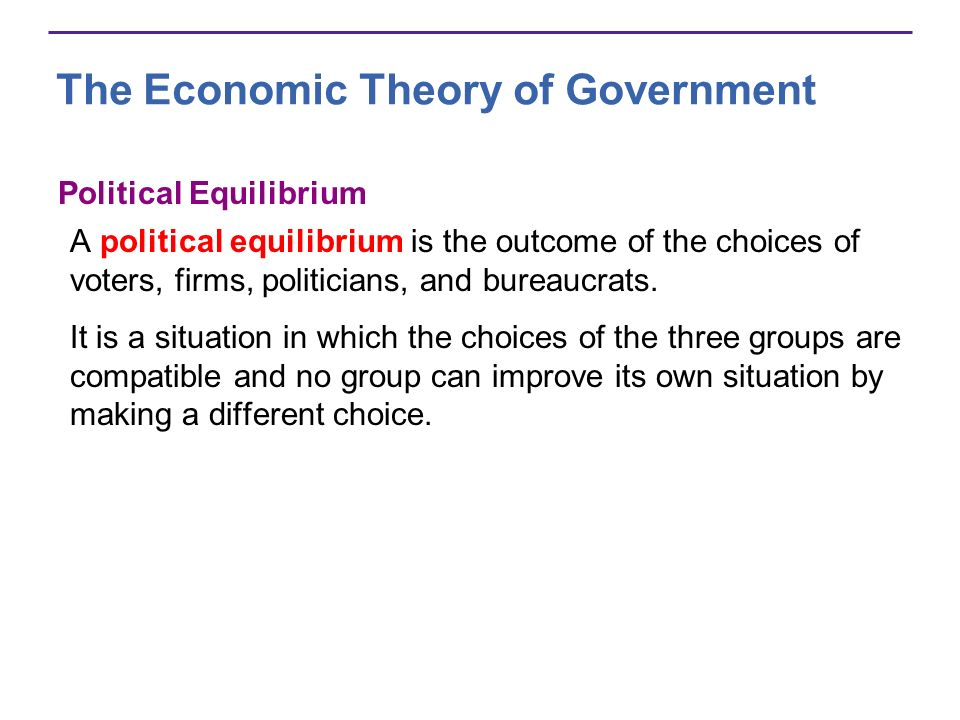 Political Equilibrium A political equilibrium is the outcome of the choices of voters, firms, politicians, and bureaucrats.