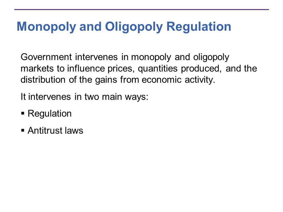 Monopoly and Oligopoly Regulation Government intervenes in monopoly and oligopoly markets to influence prices, quantities produced, and the distribution of the gains from economic activity.