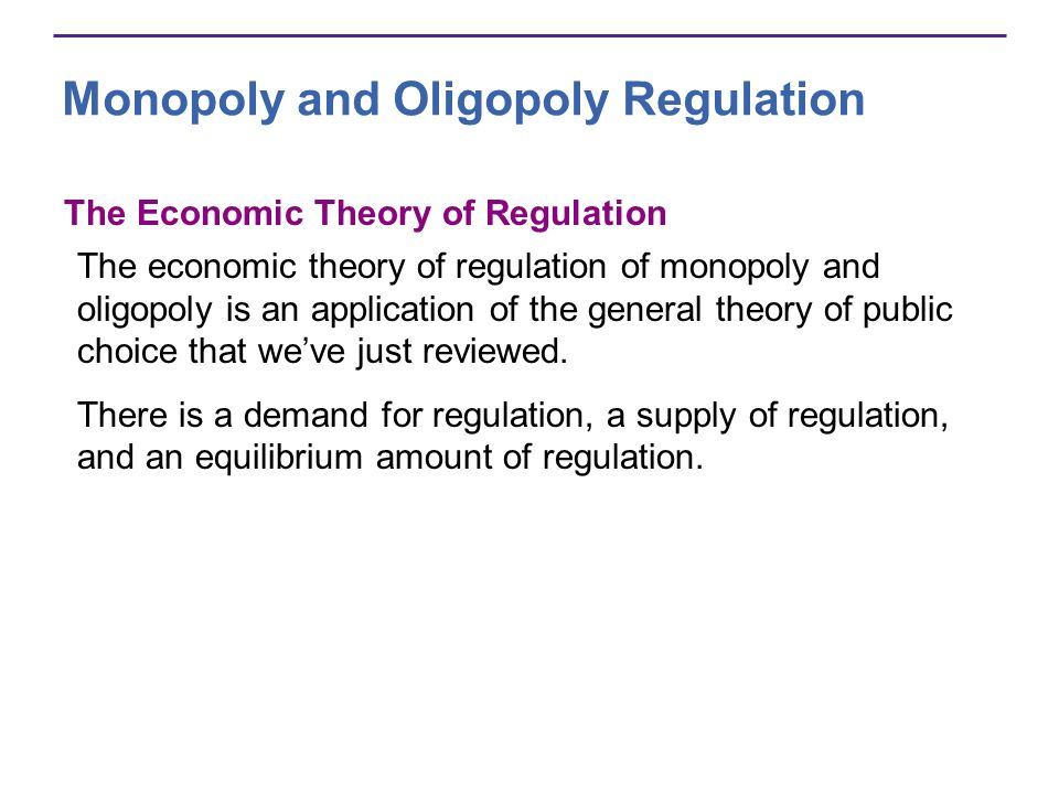 Monopoly and Oligopoly Regulation The Economic Theory of Regulation The economic theory of regulation of monopoly and oligopoly is an application of the general theory of public choice that weve just reviewed.