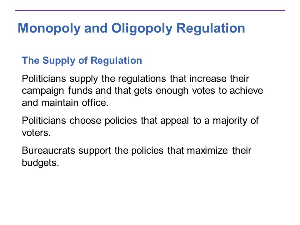 Monopoly and Oligopoly Regulation The Supply of Regulation Politicians supply the regulations that increase their campaign funds and that gets enough votes to achieve and maintain office.