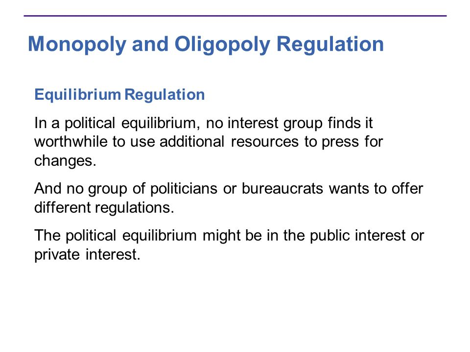 Monopoly and Oligopoly Regulation Equilibrium Regulation In a political equilibrium, no interest group finds it worthwhile to use additional resources to press for changes.