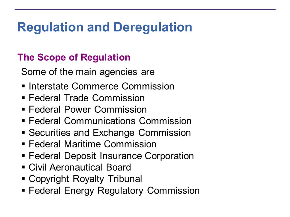 Regulation and Deregulation The Scope of Regulation Some of the main agencies are Interstate Commerce Commission Federal Trade Commission Federal Power Commission Federal Communications Commission Securities and Exchange Commission Federal Maritime Commission Federal Deposit Insurance Corporation Civil Aeronautical Board Copyright Royalty Tribunal Federal Energy Regulatory Commission
