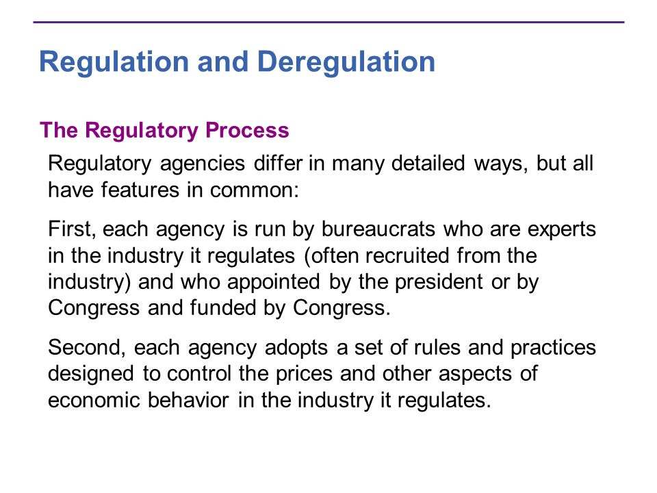 Regulation and Deregulation The Regulatory Process Regulatory agencies differ in many detailed ways, but all have features in common: First, each agency is run by bureaucrats who are experts in the industry it regulates (often recruited from the industry) and who appointed by the president or by Congress and funded by Congress.