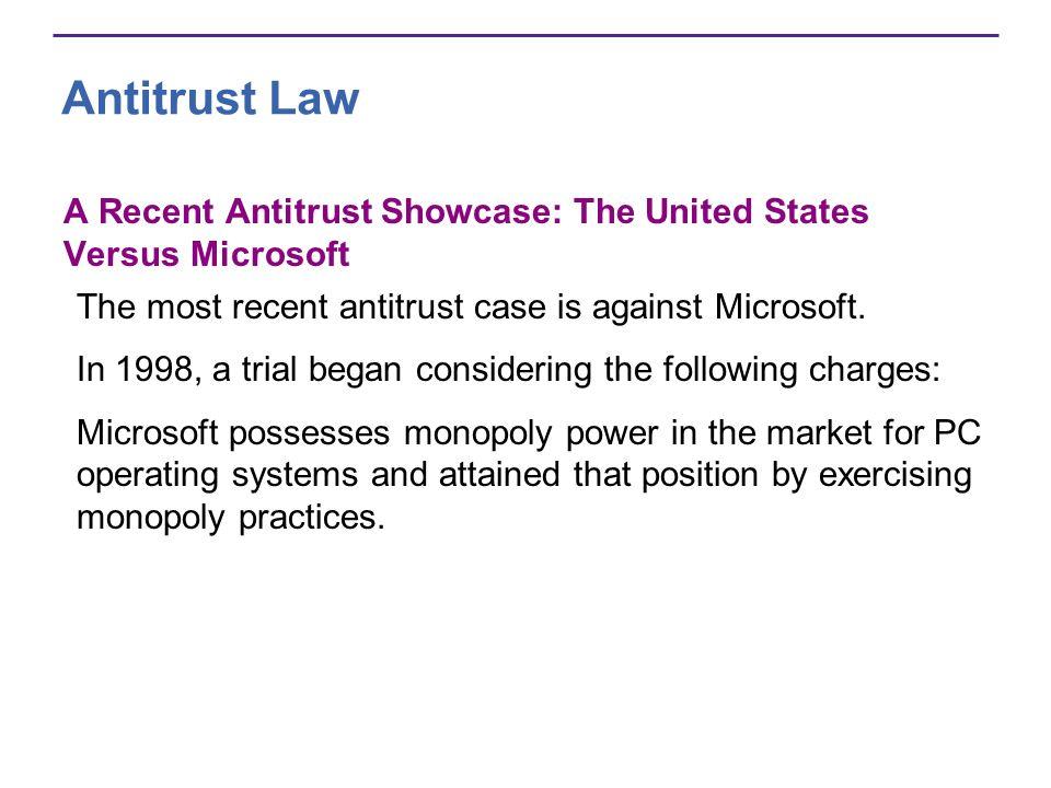 Antitrust Law A Recent Antitrust Showcase: The United States Versus Microsoft The most recent antitrust case is against Microsoft.