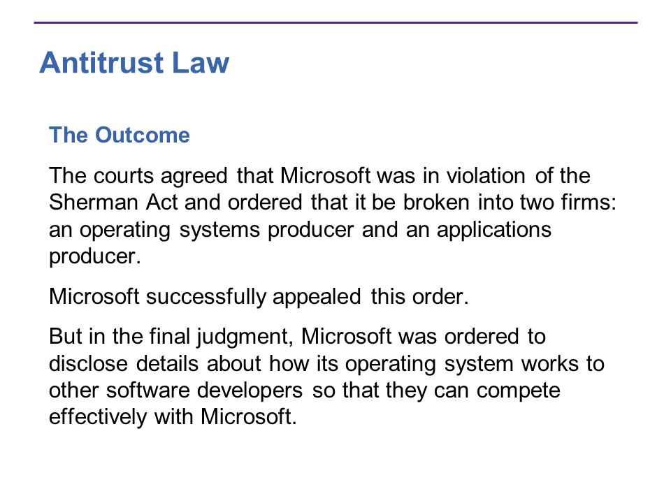 Antitrust Law The Outcome The courts agreed that Microsoft was in violation of the Sherman Act and ordered that it be broken into two firms: an operating systems producer and an applications producer.