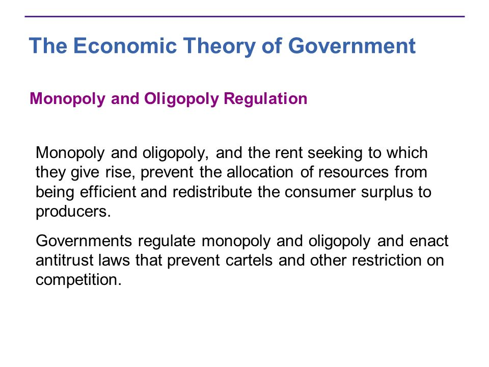 The Economic Theory of Government Monopoly and Oligopoly Regulation Monopoly and oligopoly, and the rent seeking to which they give rise, prevent the allocation of resources from being efficient and redistribute the consumer surplus to producers.