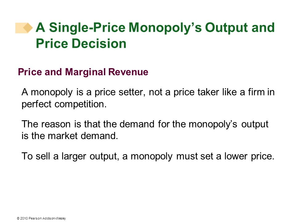 © 2010 Pearson Addison-Wesley A Single-Price Monopolys Output and Price Decision Price and Marginal Revenue A monopoly is a price setter, not a price