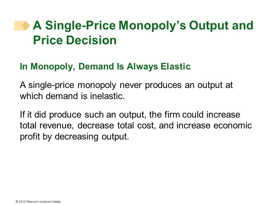 © 2010 Pearson Addison-Wesley In Monopoly, Demand Is Always Elastic A single-price monopoly never produces an output at which demand is inelastic. If