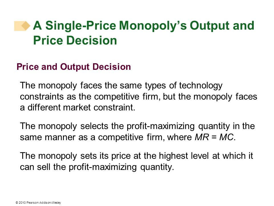 © 2010 Pearson Addison-Wesley Price and Output Decision The monopoly faces the same types of technology constraints as the competitive firm, but the m