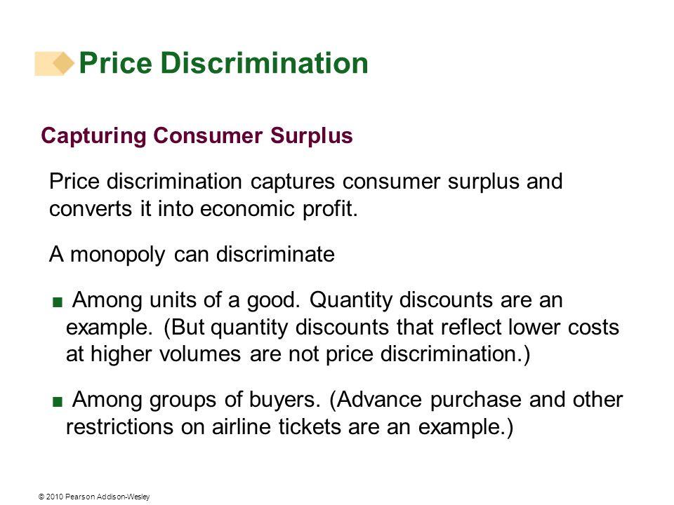 © 2010 Pearson Addison-Wesley Capturing Consumer Surplus Price discrimination captures consumer surplus and converts it into economic profit. A monopo