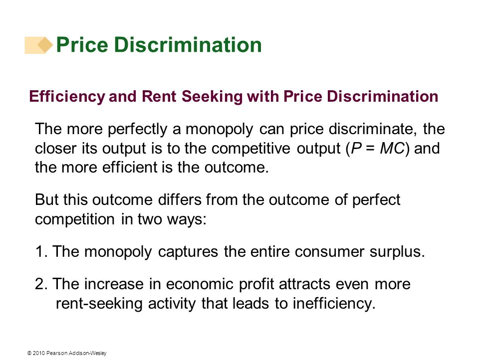 © 2010 Pearson Addison-Wesley Efficiency and Rent Seeking with Price Discrimination The more perfectly a monopoly can price discriminate, the closer i