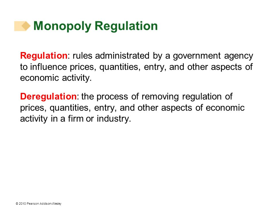 © 2010 Pearson Addison-Wesley Monopoly Regulation Regulation: rules administrated by a government agency to influence prices, quantities, entry, and o