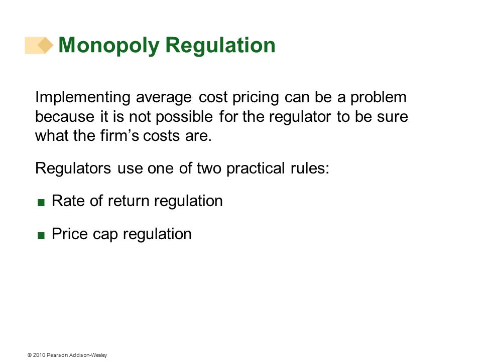 © 2010 Pearson Addison-Wesley Monopoly Regulation Implementing average cost pricing can be a problem because it is not possible for the regulator to b