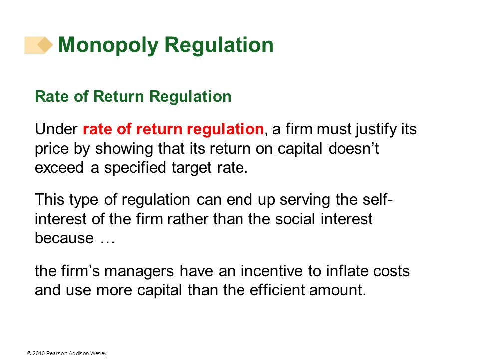 © 2010 Pearson Addison-Wesley Monopoly Regulation Rate of Return Regulation Under rate of return regulation, a firm must justify its price by showing