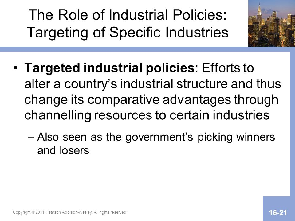 Copyright © 2011 Pearson Addison-Wesley. All rights reserved. 16-21 The Role of Industrial Policies: Targeting of Specific Industries Targeted industr