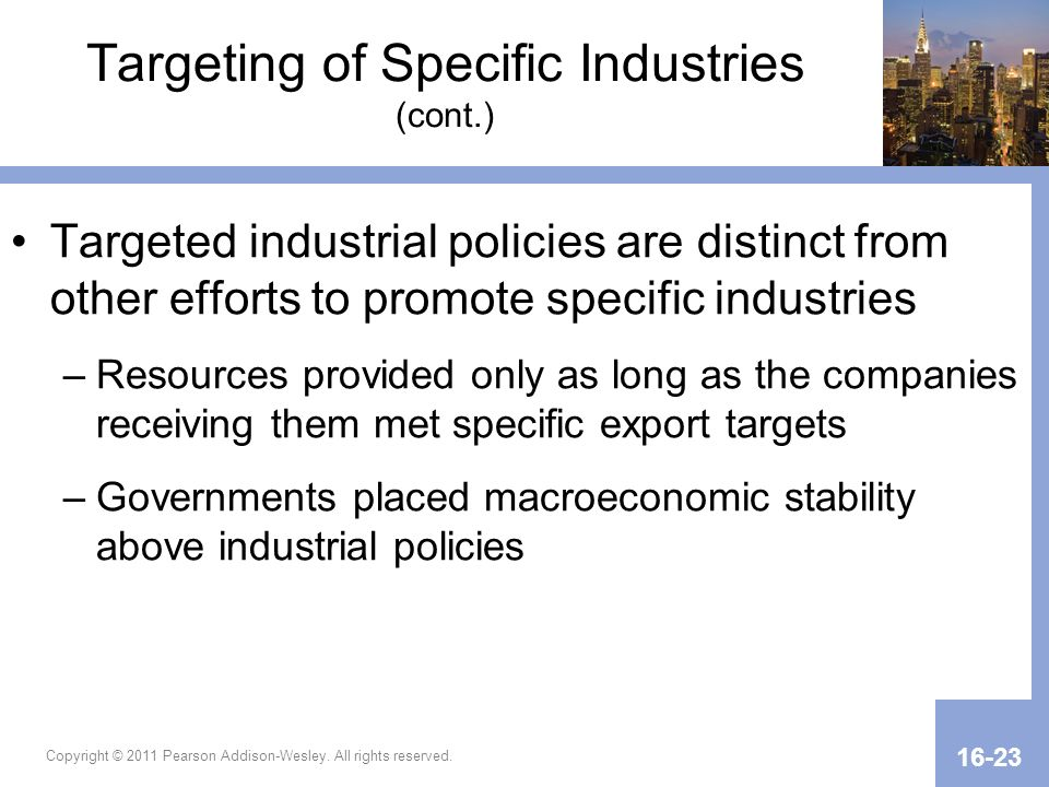 Copyright © 2011 Pearson Addison-Wesley. All rights reserved. 16-23 Targeting of Specific Industries (cont.) Targeted industrial policies are distinct