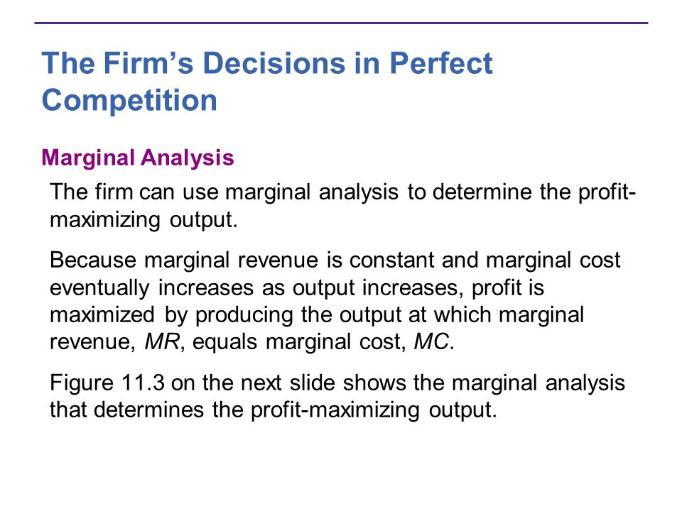 The Firms Decisions in Perfect Competition Marginal Analysis The firm can use marginal analysis to determine the profit- maximizing output. Because ma