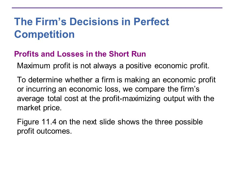 The Firms Decisions in Perfect Competition Profits and Losses in the Short Run Maximum profit is not always a positive economic profit. To determine w