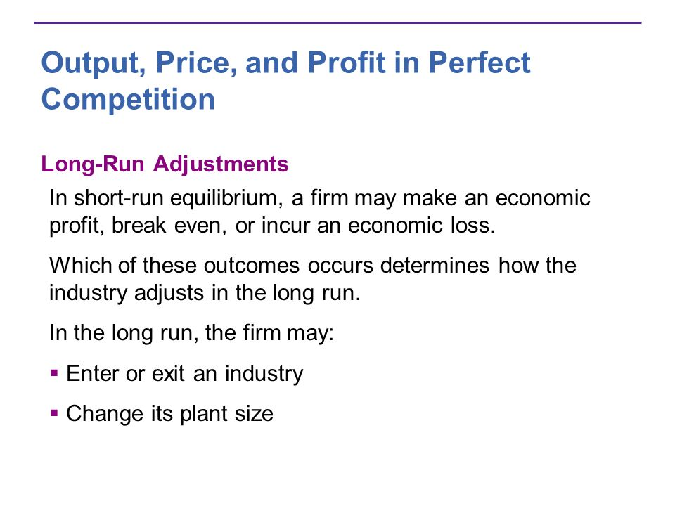 Output, Price, and Profit in Perfect Competition Long-Run Adjustments In short-run equilibrium, a firm may make an economic profit, break even, or inc