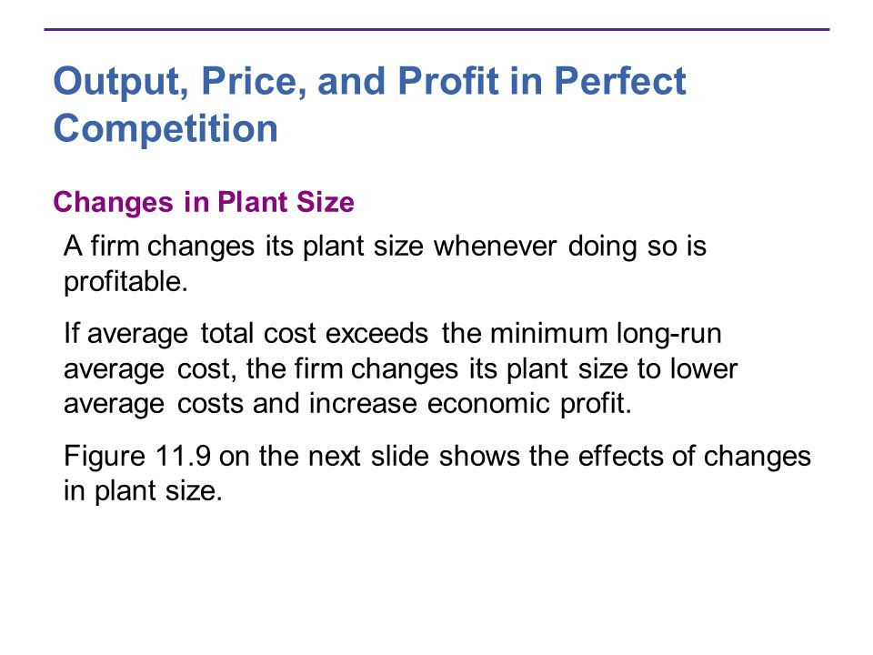 Output, Price, and Profit in Perfect Competition Changes in Plant Size A firm changes its plant size whenever doing so is profitable. If average total