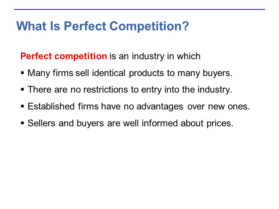 What Is Perfect Competition? Perfect competition is an industry in which Many firms sell identical products to many buyers. There are no restrictions