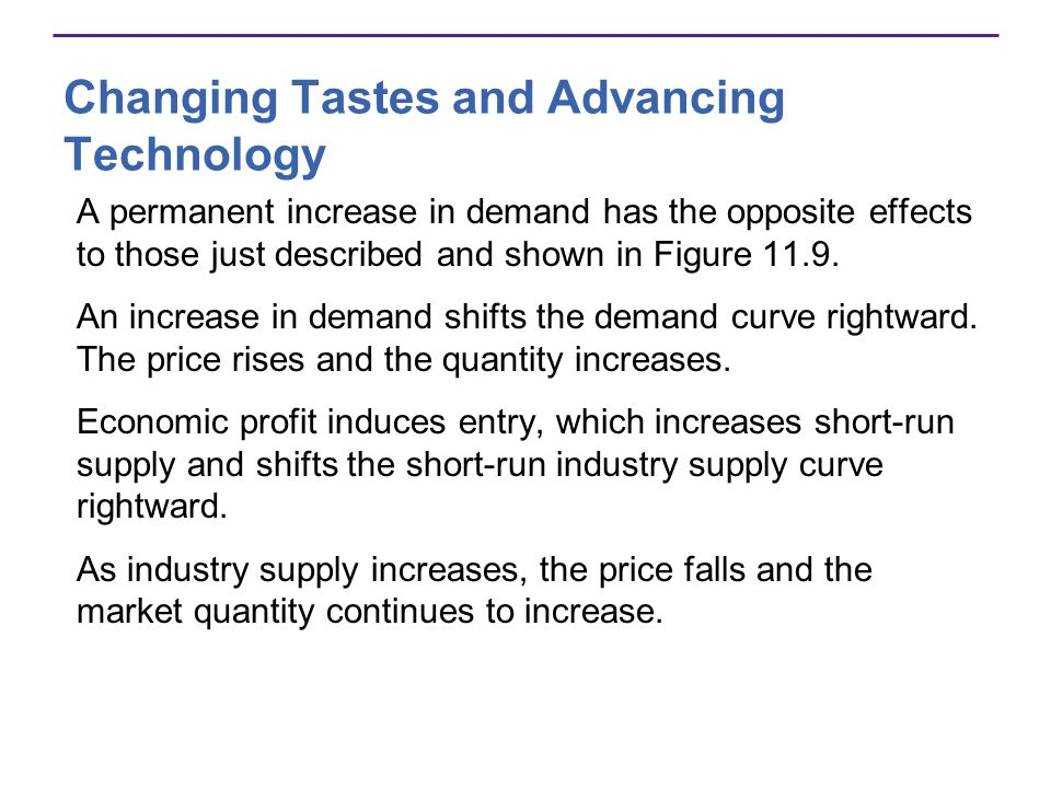 Changing Tastes and Advancing Technology A permanent increase in demand has the opposite effects to those just described and shown in Figure 11.9. An