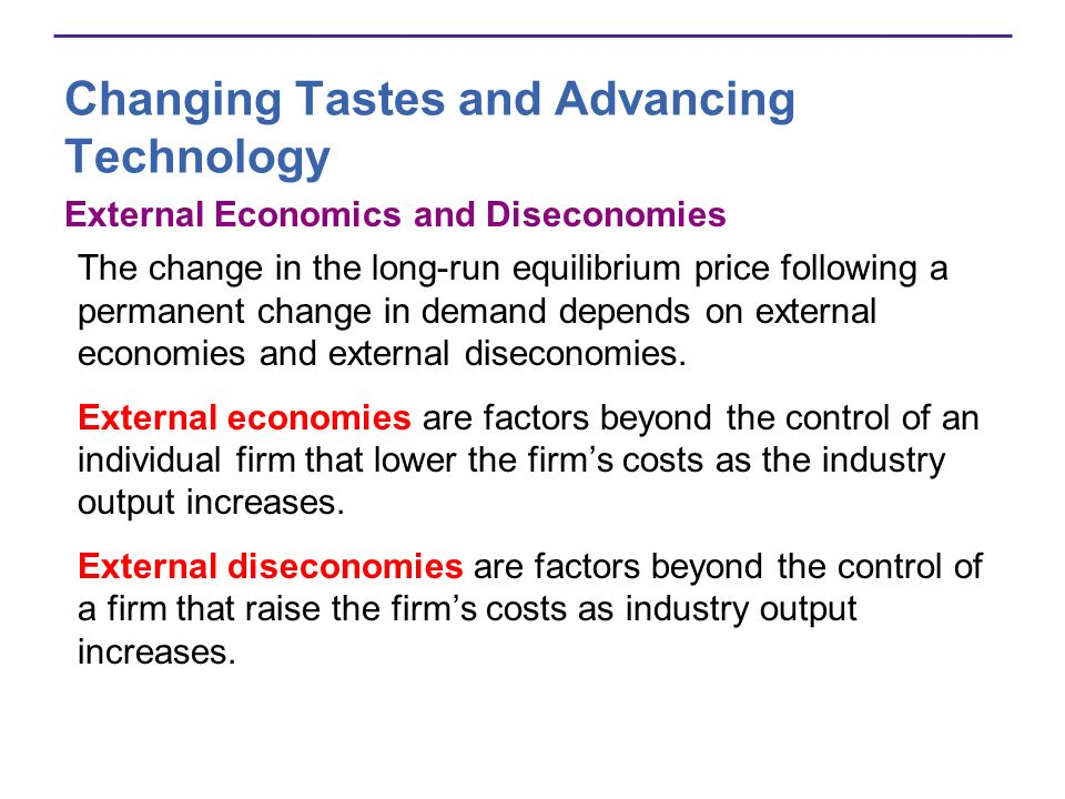 Changing Tastes and Advancing Technology External Economics and Diseconomies The change in the long-run equilibrium price following a permanent change