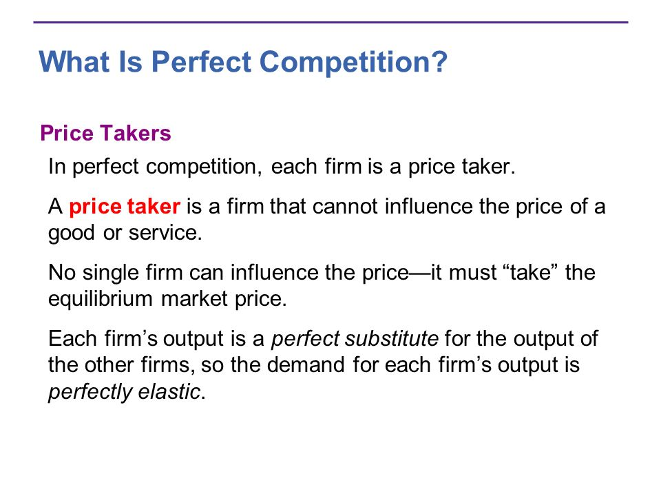 What Is Perfect Competition? Price Takers In perfect competition, each firm is a price taker. A price taker is a firm that cannot influence the price